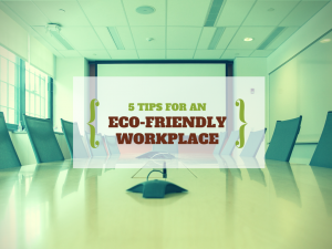 5 Tips for an Eco-Friendly Workplace